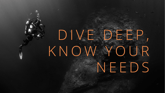 dive Deep, know your needs